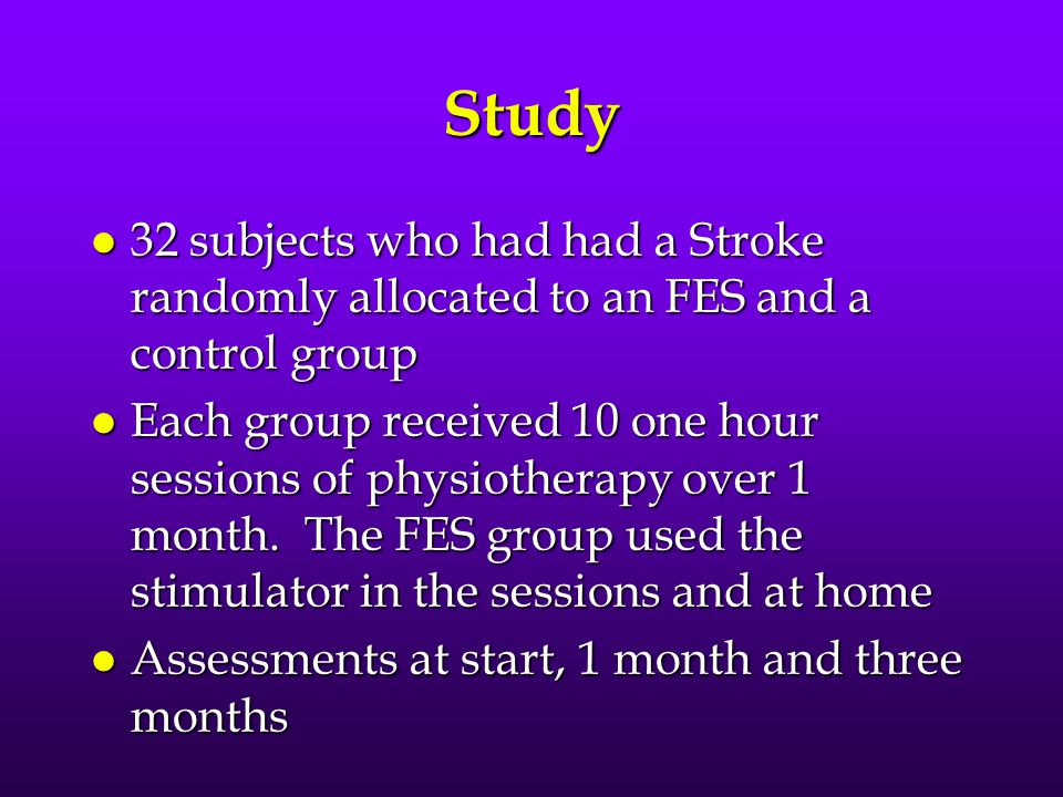 Study l 32 subjects who had had a Stroke randomly allocated to an FES and a control group l Each group received 10 one hour sessions of physiotherapy over 1 month.