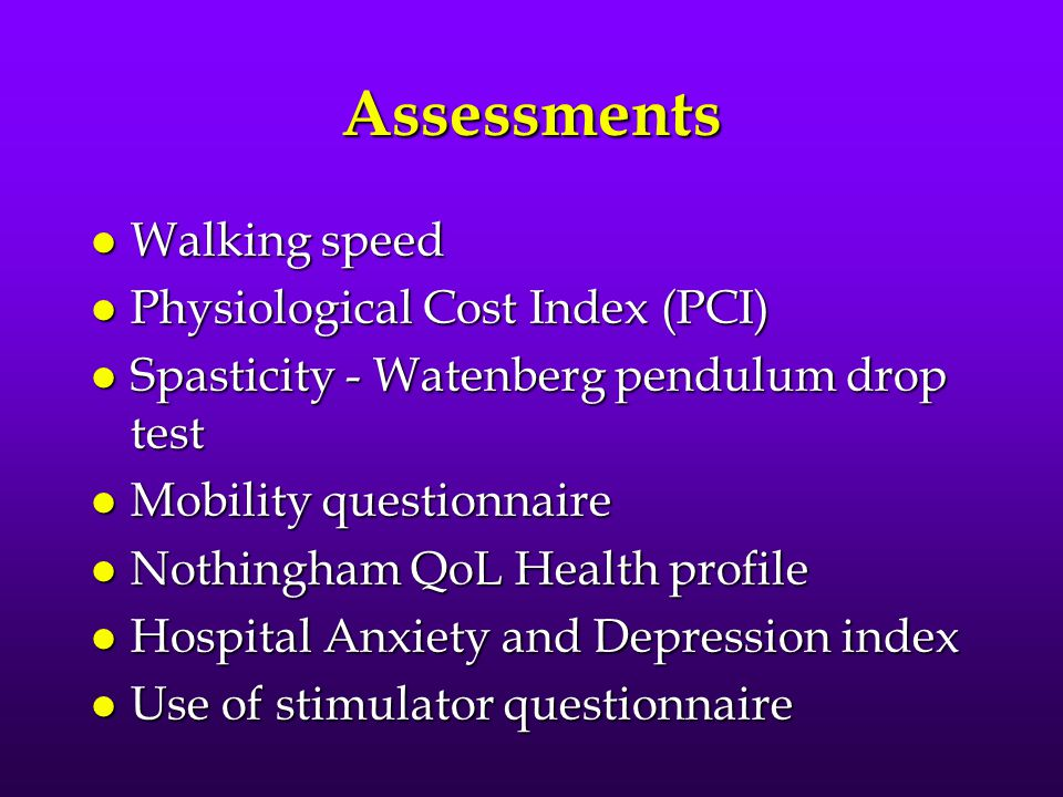 Assessments l Walking speed l Physiological Cost Index (PCI) l Spasticity - Watenberg pendulum drop test l Mobility questionnaire l Nothingham QoL Health profile l Hospital Anxiety and Depression index l Use of stimulator questionnaire