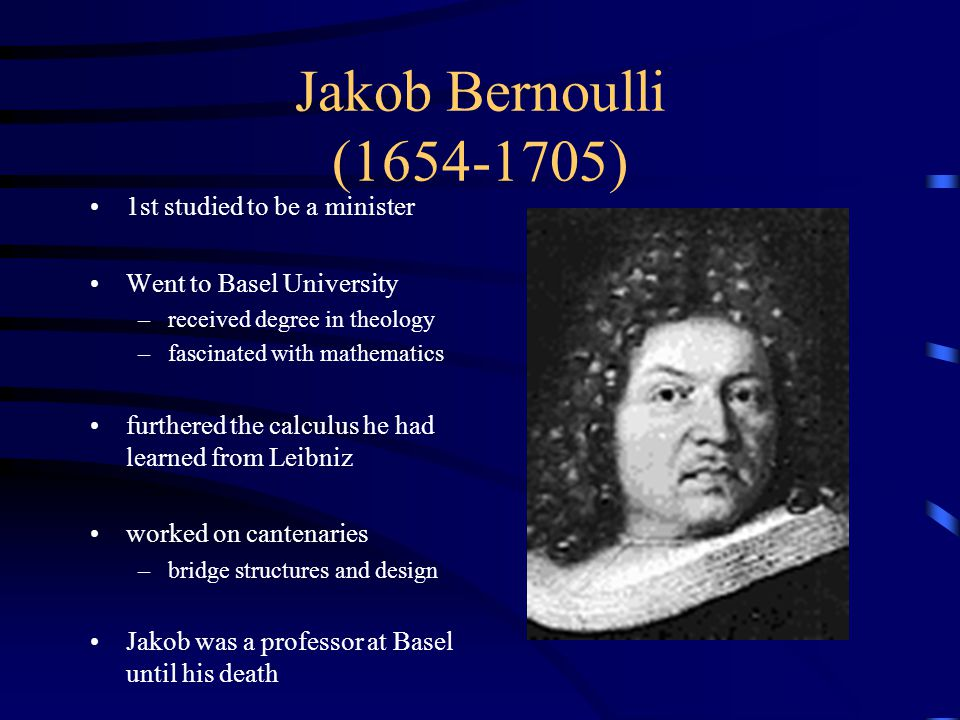 Jakob Bernoulli (1654-1705) 1st studied to be a minister Went to Basel University –received degree in theology –fascinated with mathematics furthered the calculus he had learned from Leibniz worked on cantenaries –bridge structures and design Jakob was a professor at Basel until his death