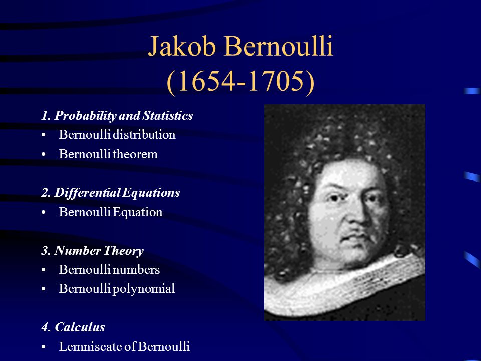 Jakob Bernoulli (1654-1705) 1. Probability and Statistics Bernoulli distribution Bernoulli theorem 2. Differential Equations Bernoulli Equation 3. Num