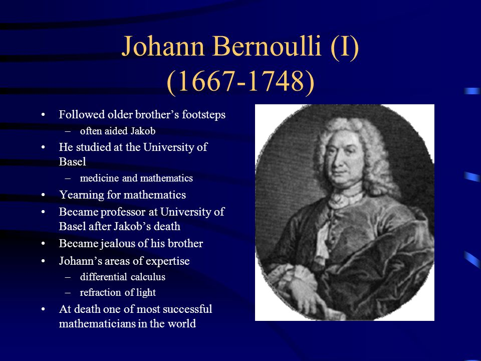 Johann Bernoulli (I) (1667-1748) Followed older brother's footsteps –often aided Jakob He studied at the University of Basel –medicine and mathematics Yearning for mathematics Became professor at University of Basel after Jakob's death Became jealous of his brother Johann's areas of expertise –differential calculus –refraction of light At death one of most successful mathematicians in the world
