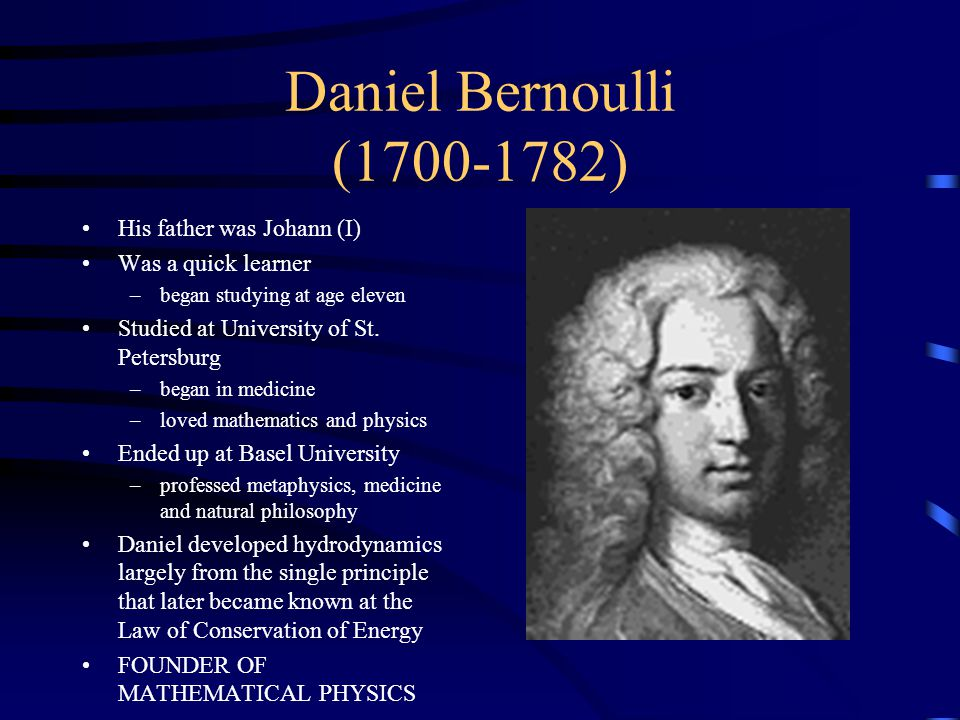 Daniel Bernoulli (1700-1782) His father was Johann (I) Was a quick learner –began studying at age eleven Studied at University of St.