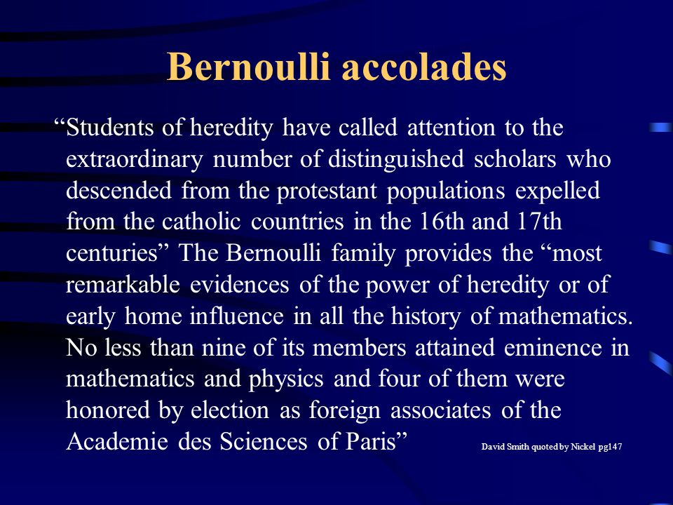 Bernoulli accolades Students of heredity have called attention to the extraordinary number of distinguished scholars who descended from the protestant populations expelled from the catholic countries in the 16th and 17th centuries The Bernoulli family provides the most remarkable evidences of the power of heredity or of early home influence in all the history of mathematics.