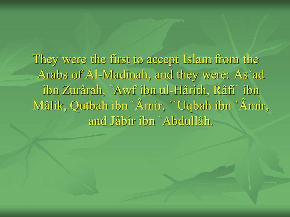 They were the first to accept Islam from the Arabs of Al-Madînah, and they were: As`ad ibn Zurârah, `Awf ibn ul-Hârith, Râfi` ibn Mâlik, Qutbah ibn `Âmir, ``Uqbah ibn `Âmir, and Jâbir ibn `Abdullâh.