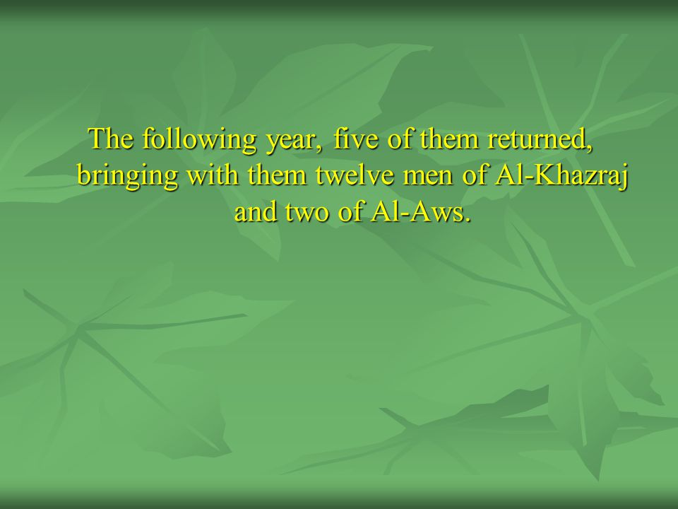 The following year, five of them returned, bringing with them twelve men of Al-Khazraj and two of Al-Aws.