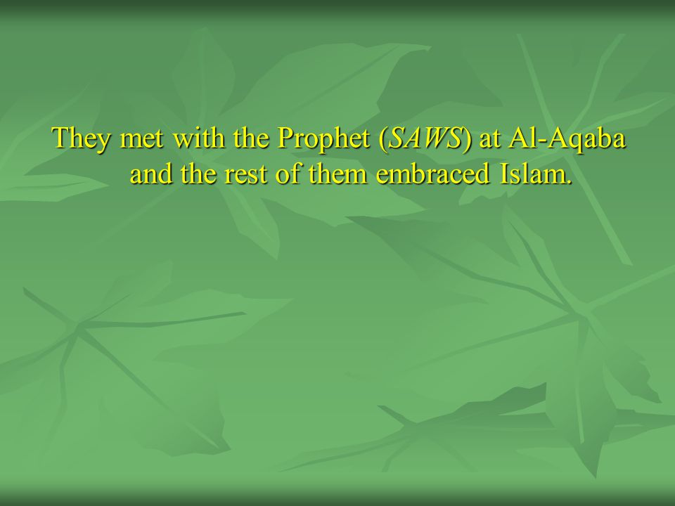 They met with the Prophet (SAWS) at Al-Aqaba and the rest of them embraced Islam.