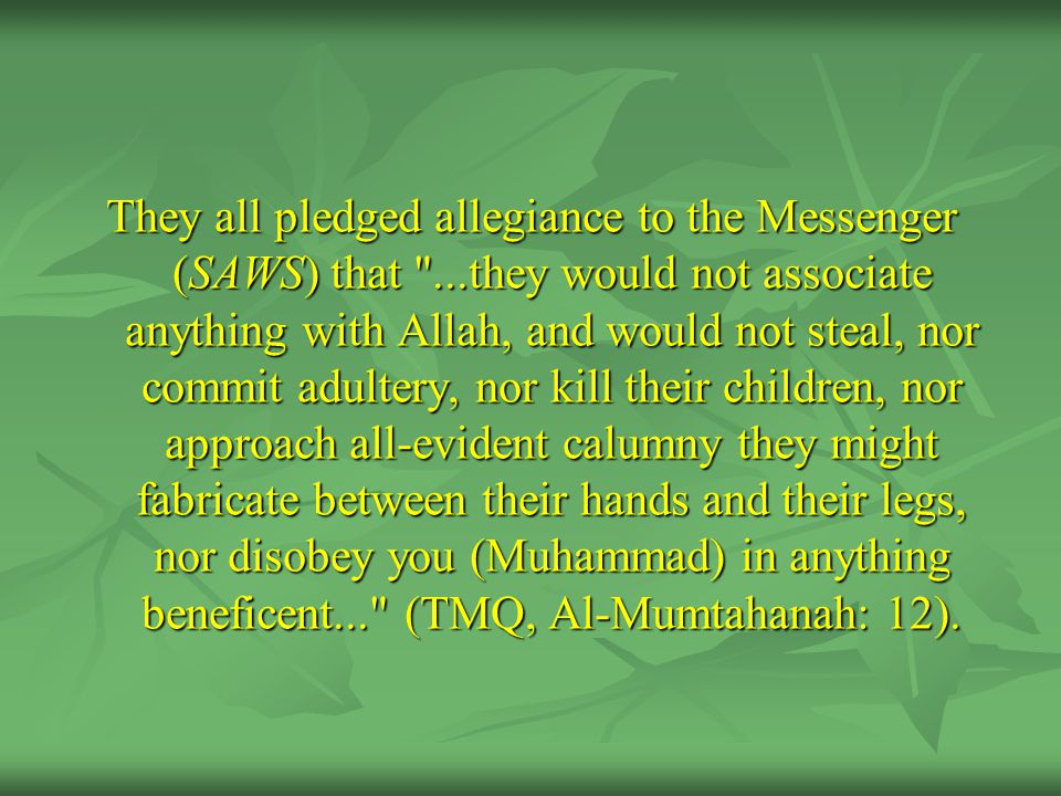 They all pledged allegiance to the Messenger (SAWS) that ...they would not associate anything with Allah, and would not steal, nor commit adultery, nor kill their children, nor approach all-evident calumny they might fabricate between their hands and their legs, nor disobey you (Muhammad) in anything beneficent... (TMQ, Al-Mumtahanah: 12).