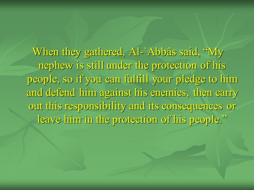 When they gathered, Al-`Abbâs said, My nephew is still under the protection of his people, so if you can fulfill your pledge to him and defend him against his enemies, then carry out this responsibility and its consequences or leave him in the protection of his people.