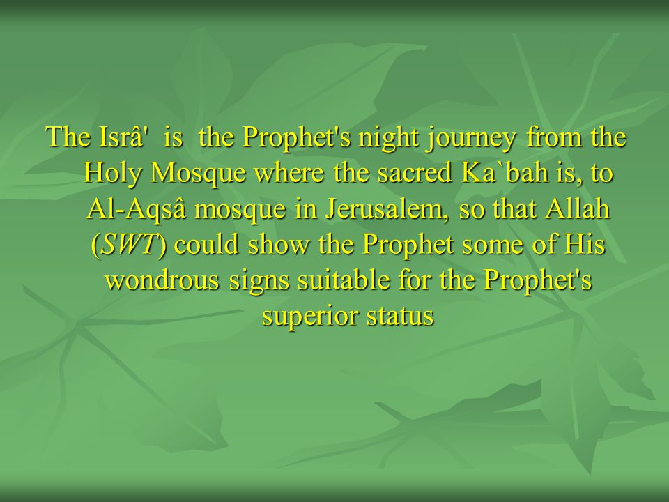The Isrâ is the Prophet s night journey from the Holy Mosque where the sacred Ka`bah is, to Al-Aqsâ mosque in Jerusalem, so that Allah (SWT) could show the Prophet some of His wondrous signs suitable for the Prophet s superior status