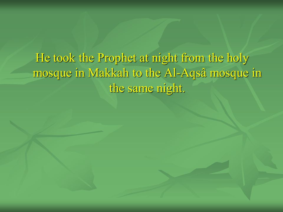 He took the Prophet at night from the holy mosque in Makkah to the Al-Aqsâ mosque in the same night.