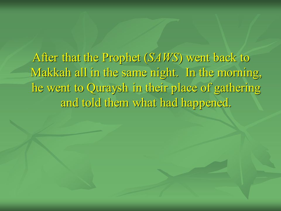 After that the Prophet (SAWS) went back to Makkah all in the same night.