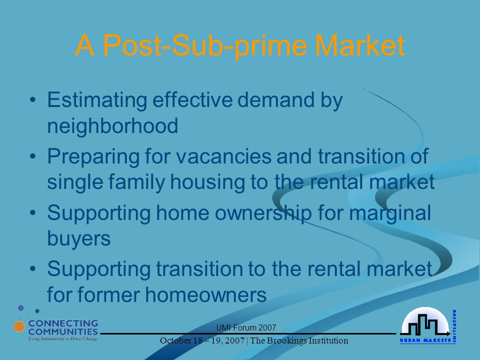 October 18 – 19, 2007 | The Brookings Institution UMI Forum 2007 A Post-Sub-prime Market Estimating effective demand by neighborhood Preparing for vacancies and transition of single family housing to the rental market Supporting home ownership for marginal buyers Supporting transition to the rental market for former homeowners