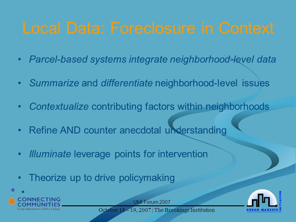October 18 – 19, 2007 | The Brookings Institution UMI Forum 2007 Local Data: Foreclosure in Context Parcel-based systems integrate neighborhood-level data Summarize and differentiate neighborhood-level issues Contextualize contributing factors within neighborhoods Refine AND counter anecdotal understanding Illuminate leverage points for intervention Theorize up to drive policymaking