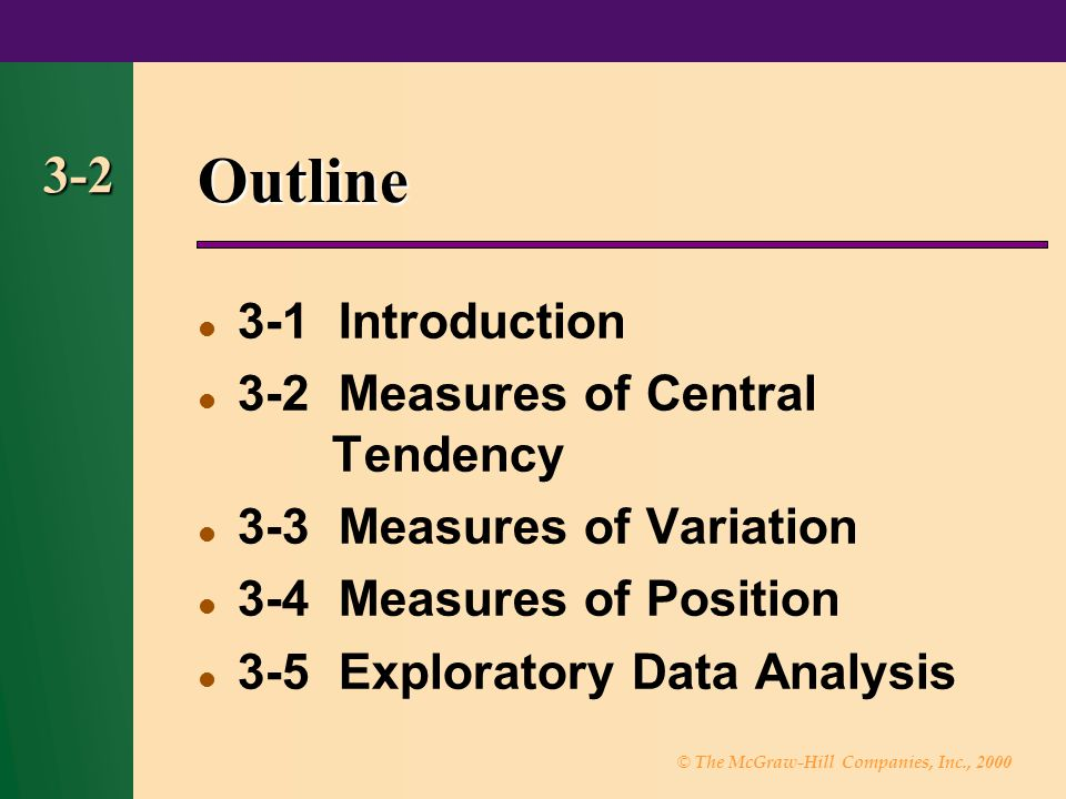 © The McGraw-Hill Companies, Inc., 2000 3-2 Outline 3-1 Introduction 3-2 Measures of Central Tendency 3-3 Measures of Variation 3-4 Measures of Positi