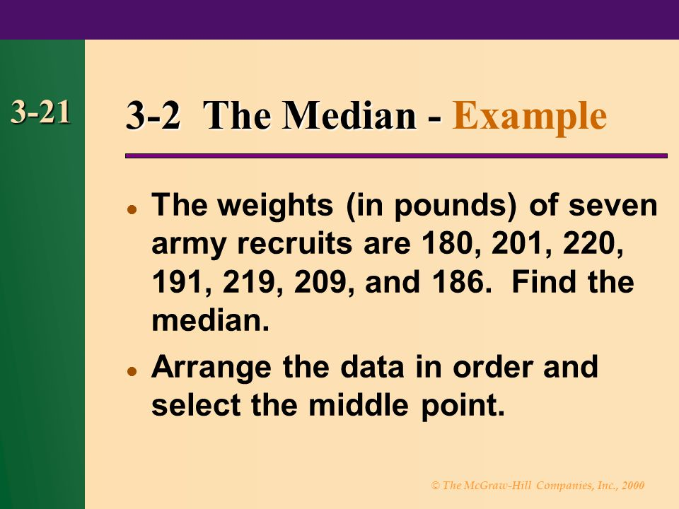 © The McGraw-Hill Companies, Inc., 2000 3-21 3-2 The Median - 3-2 The Median - Example The weights (in pounds) of seven army recruits are 180, 201, 22