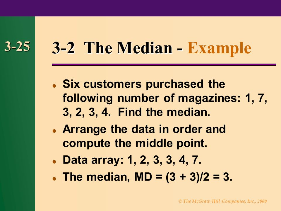 © The McGraw-Hill Companies, Inc., 2000 3-25 3-2 The Median - 3-2 The Median - Example Six customers purchased the following number of magazines: 1, 7