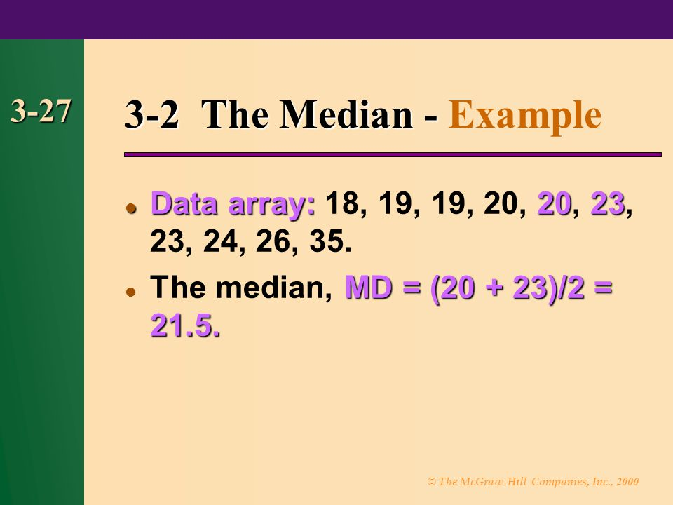 © The McGraw-Hill Companies, Inc., 2000 3-27 3-2 The Median - 3-2 The Median - Example Data array:2023 Data array: 18, 19, 19, 20, 20, 23, 23, 24, 26,