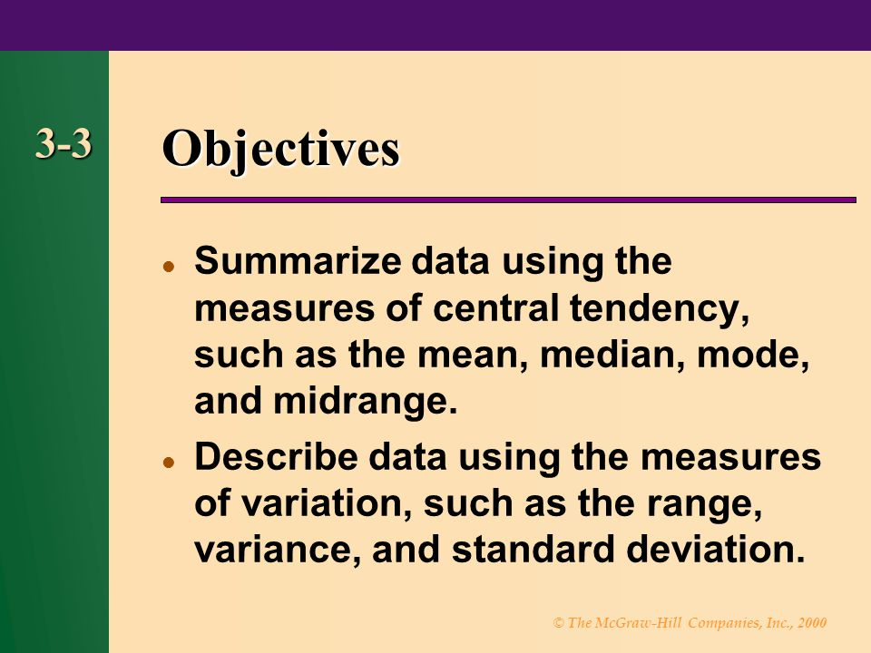 © The McGraw-Hill Companies, Inc., 2000 3-3 Objectives Summarize data using the measures of central tendency, such as the mean, median, mode, and midr