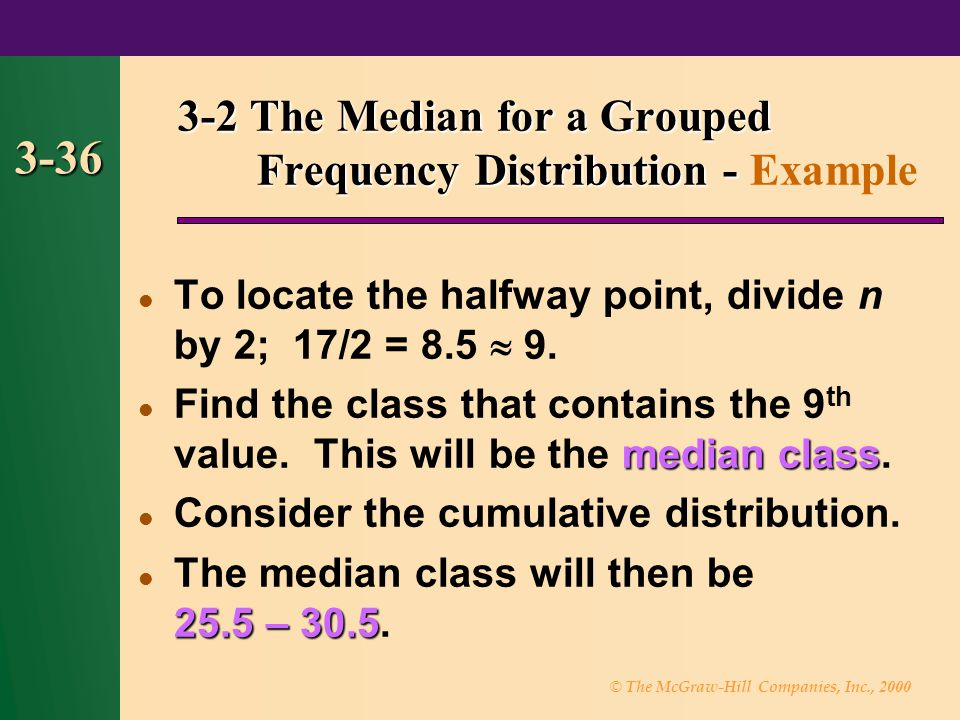 © The McGraw-Hill Companies, Inc., 2000 3-36 To locate the halfway point, divide n by 2; 17/2 = 8.5  9. median class Find the class that contains the