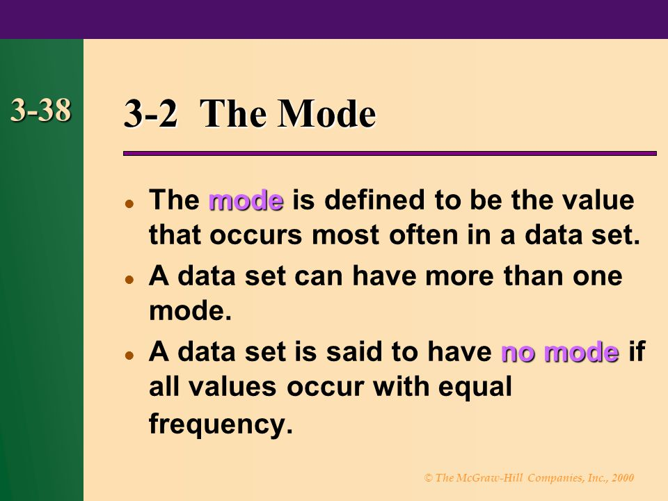 © The McGraw-Hill Companies, Inc., 2000 3-38 3-2 The Mode mode The mode is defined to be the value that occurs most often in a data set. A data set ca