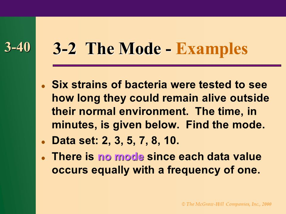 © The McGraw-Hill Companies, Inc., 2000 3-40 3-2 The Mode - 3-2 The Mode - Examples Six strains of bacteria were tested to see how long they could rem