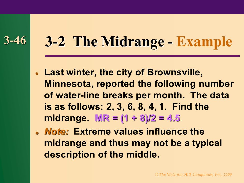 © The McGraw-Hill Companies, Inc., 2000 3-46 3-2 The Midrange - 3-2 The Midrange - Example MR = (1 + 8)/2 = 4.5 Last winter, the city of Brownsville,