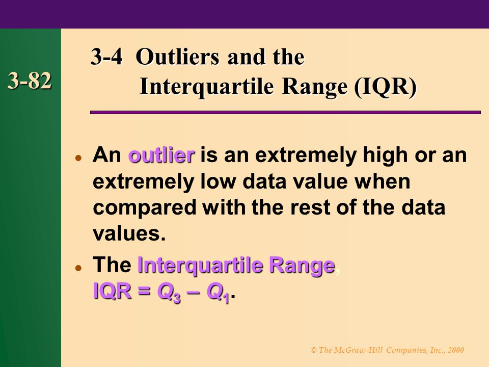 © The McGraw-Hill Companies, Inc., 2000 3-82 3-4 Outliers and the Interquartile Range (IQR) outlier An outlier is an extremely high or an extremely lo