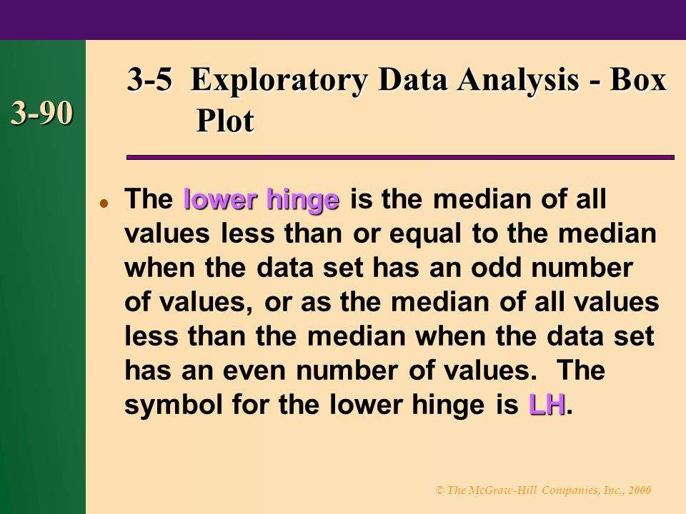 © The McGraw-Hill Companies, Inc., 2000 3-90 3-5 Exploratory Data Analysis - Box Plot lower hinge LH The lower hinge is the median of all values less