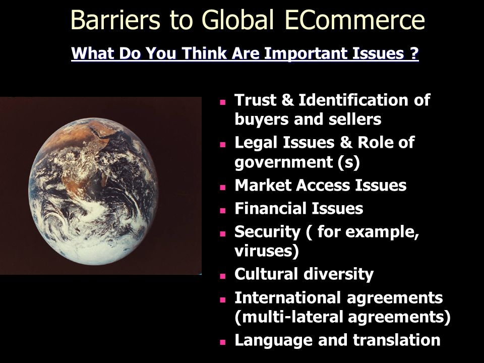 Barriers to Global ECommerce Trust & Identification of buyers and sellers Legal Issues & Role of government (s) Market Access Issues Financial Issues Security ( for example, viruses) Cultural diversity International agreements (multi-lateral agreements) Language and translation What Do You Think Are Important Issues ?