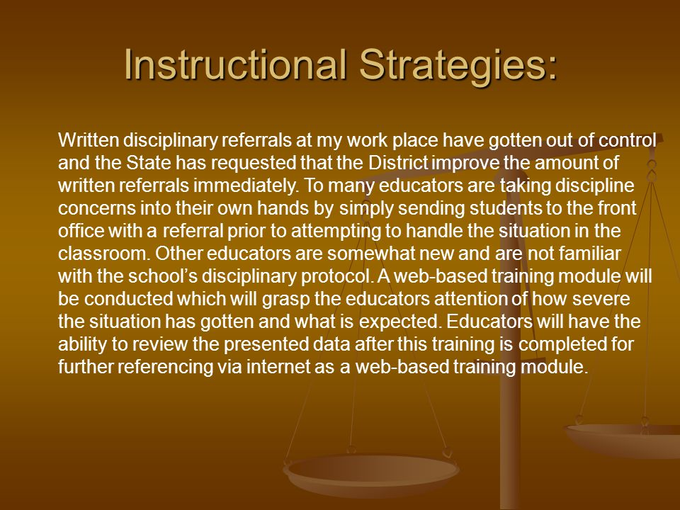 Instructional Strategies: Written disciplinary referrals at my work place have gotten out of control and the State has requested that the District improve the amount of written referrals immediately.
