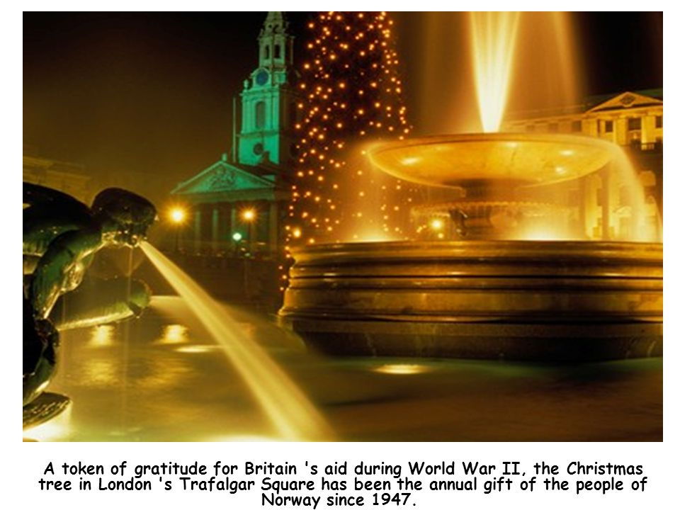 A token of gratitude for Britain s aid during World War II, the Christmas tree in London s Trafalgar Square has been the annual gift of the people of Norway since 1947.
