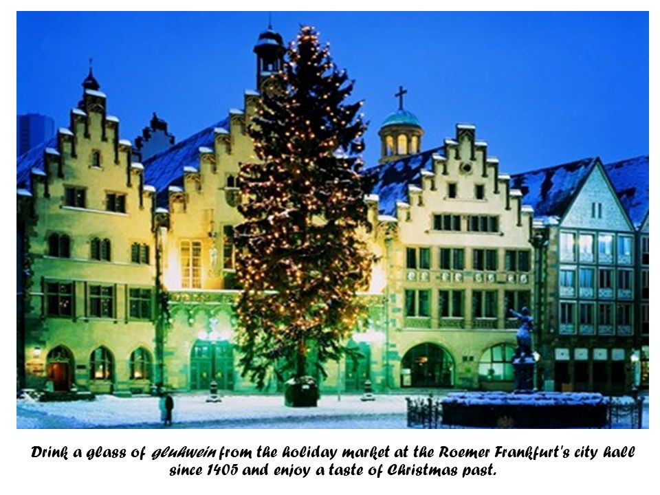Drink a glass of gluhwein from the holiday market at the Roemer Frankfurt s city hall since 1405 and enjoy a taste of Christmas past.