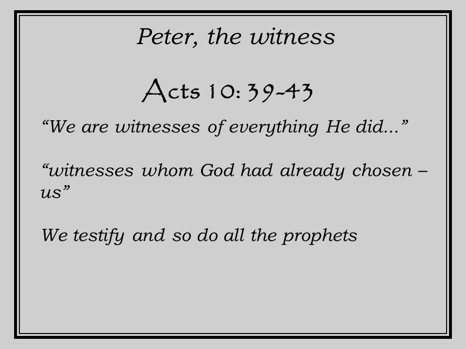 Acts 10: 39-43 Peter, the witness We are witnesses of everything He did... witnesses whom God had already chosen – us We testify and so do all the prophets