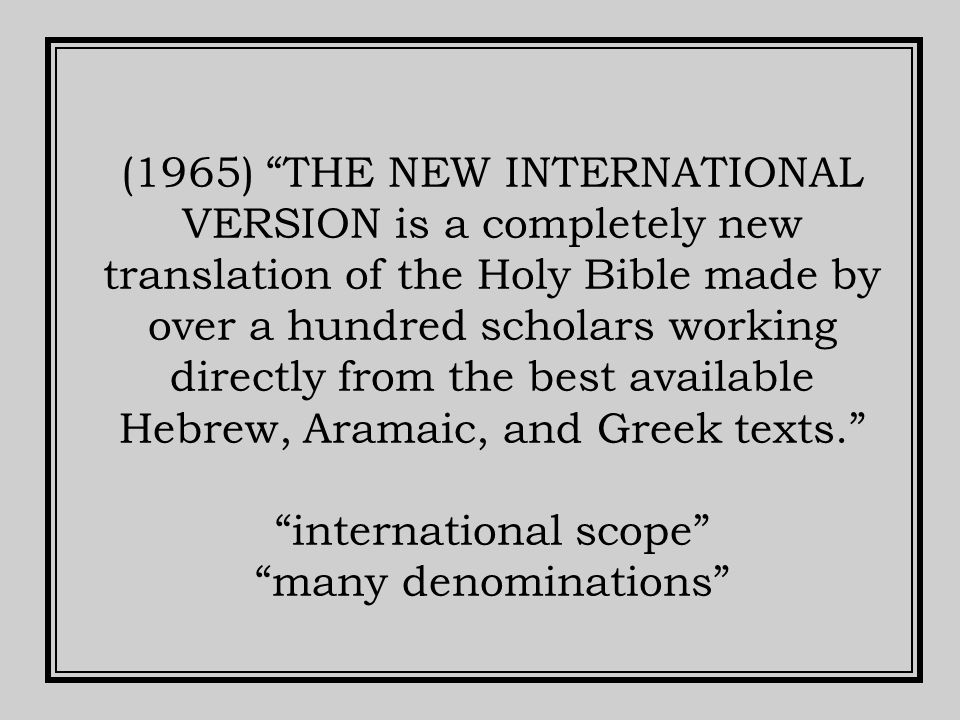 (1965) THE NEW INTERNATIONAL VERSION is a completely new translation of the Holy Bible made by over a hundred scholars working directly from the best available Hebrew, Aramaic, and Greek texts. international scope many denominations