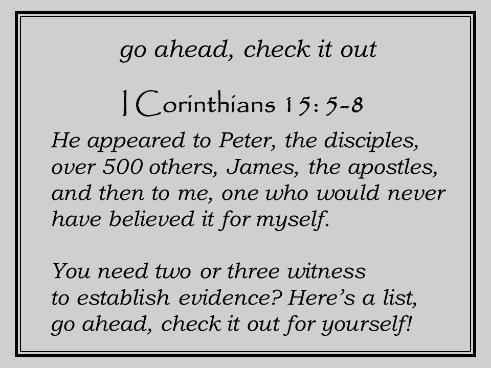 I Corinthians 15: 5-8 go ahead, check it out He appeared to Peter, the disciples, over 500 others, James, the apostles, and then to me, one who would never have believed it for myself.