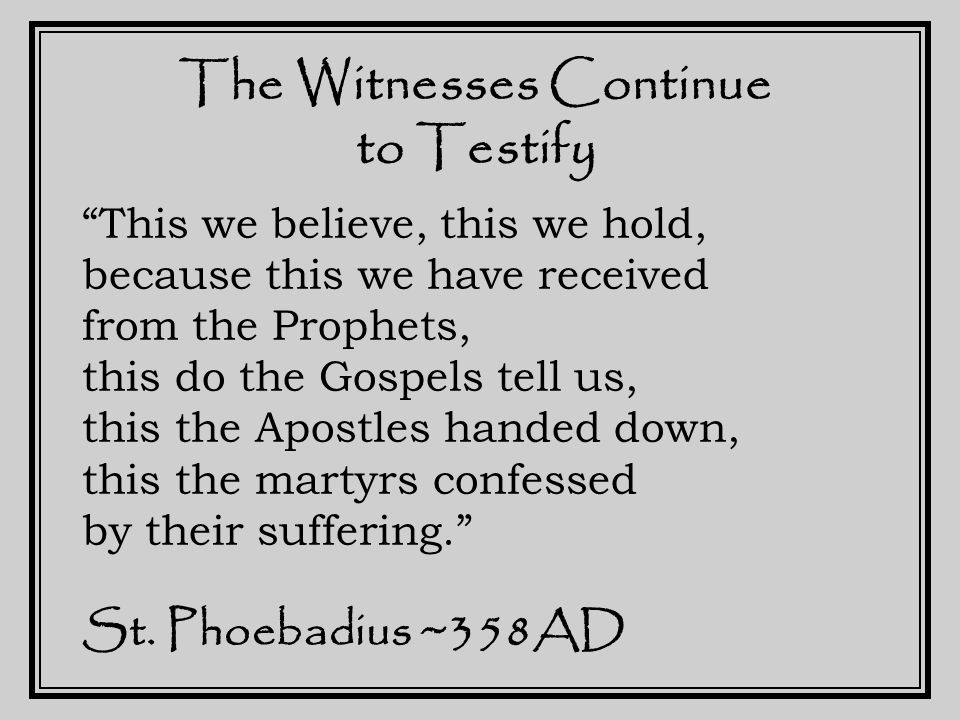 The Witnesses Continue to Testify This we believe, this we hold, because this we have received from the Prophets, this do the Gospels tell us, this the Apostles handed down, this the martyrs confessed by their suffering. St.