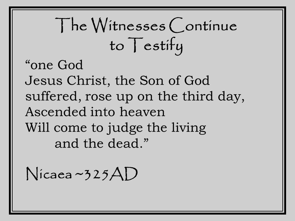The Witnesses Continue to Testify one God Jesus Christ, the Son of God suffered, rose up on the third day, Ascended into heaven Will come to judge the living and the dead. Nicaea ~325AD