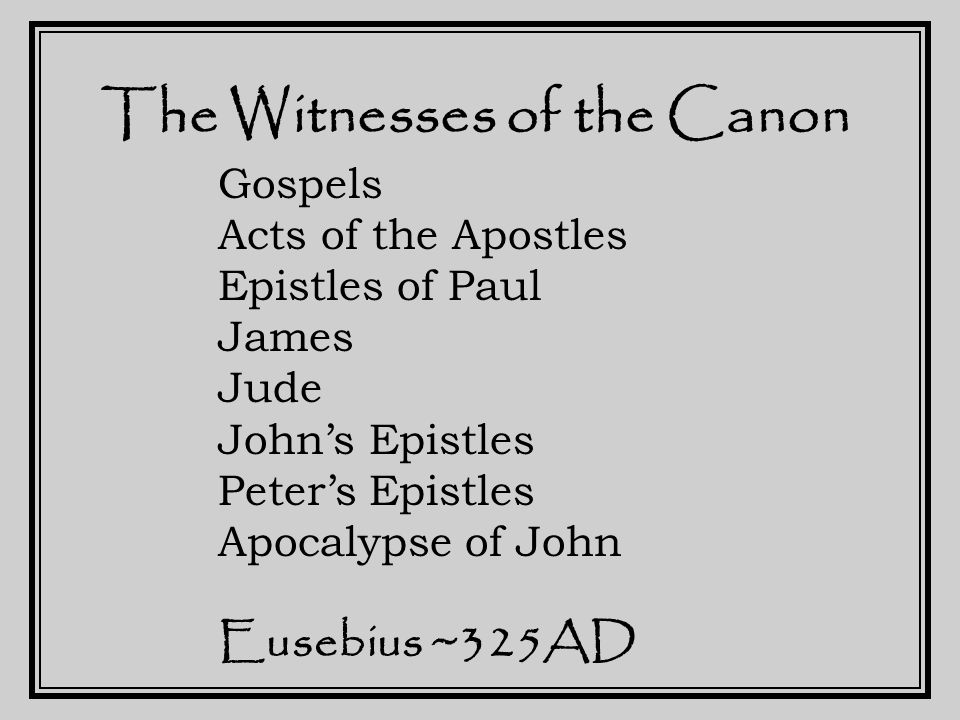 The Witnesses of the Canon Gospels Acts of the Apostles Epistles of Paul James Jude John's Epistles Peter's Epistles Apocalypse of John Eusebius ~325AD