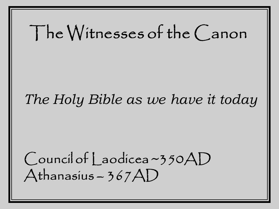The Witnesses of the Canon The Holy Bible as we have it today Council of Laodicea ~350AD Athanasius – 367AD