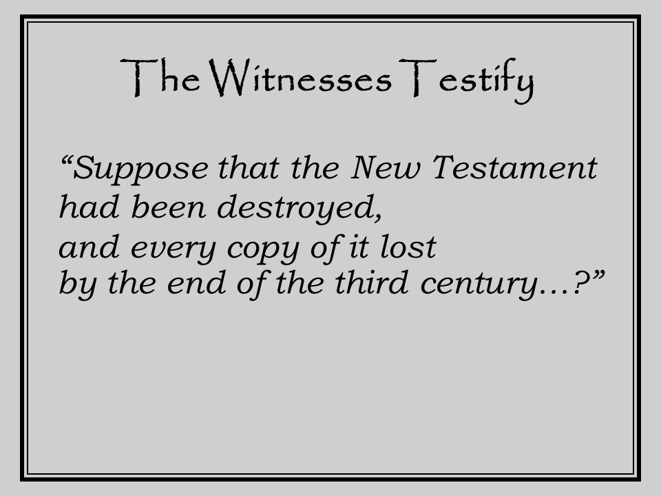 The Witnesses Testify Suppose that the New Testament had been destroyed, and every copy of it lost by the end of the third century…