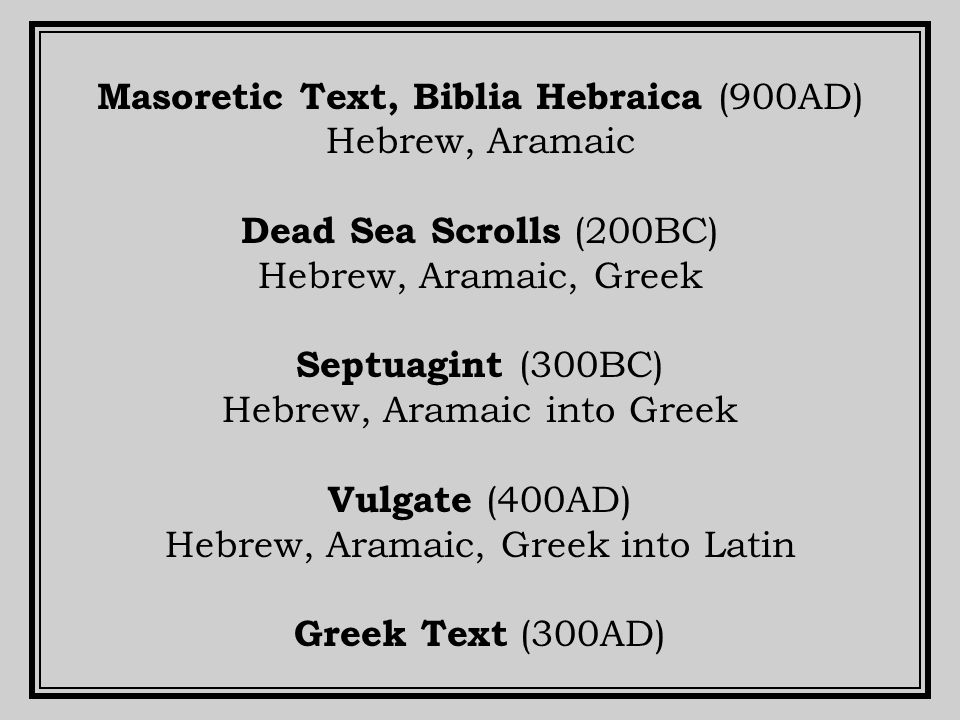 Masoretic Text, Biblia Hebraica (900AD) Hebrew, Aramaic Dead Sea Scrolls (200BC) Hebrew, Aramaic, Greek Septuagint (300BC) Hebrew, Aramaic into Greek Vulgate (400AD) Hebrew, Aramaic, Greek into Latin Greek Text (300AD)
