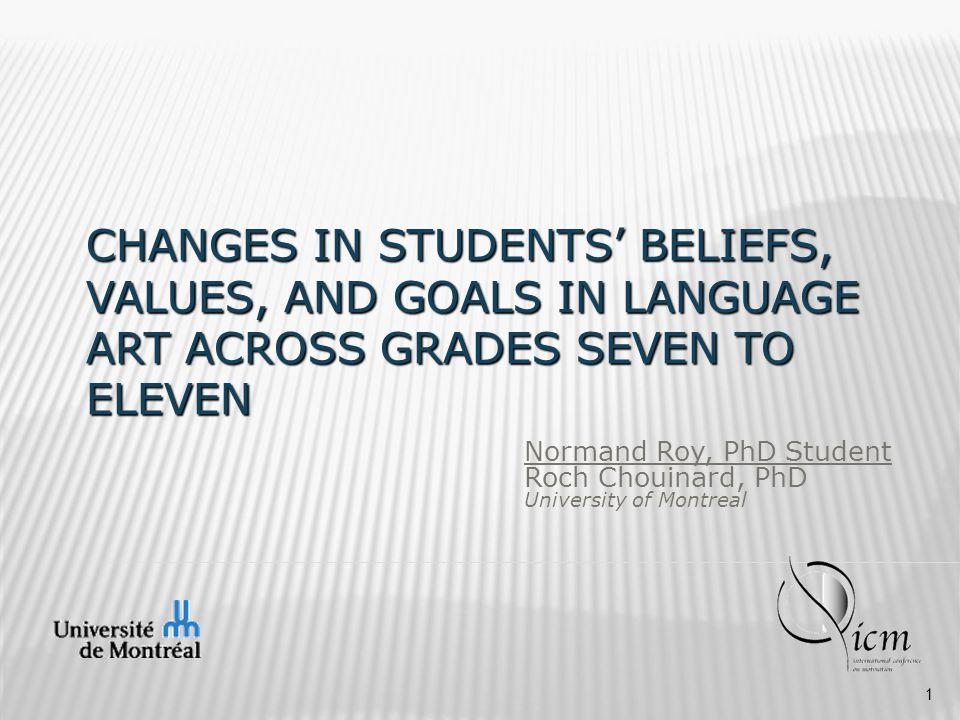 CHANGES IN STUDENTS' BELIEFS, VALUES, AND GOALS IN LANGUAGE ART ACROSS GRADES SEVEN TO ELEVEN Normand Roy, PhD Student Roch Chouinard, PhD University of Montreal 1