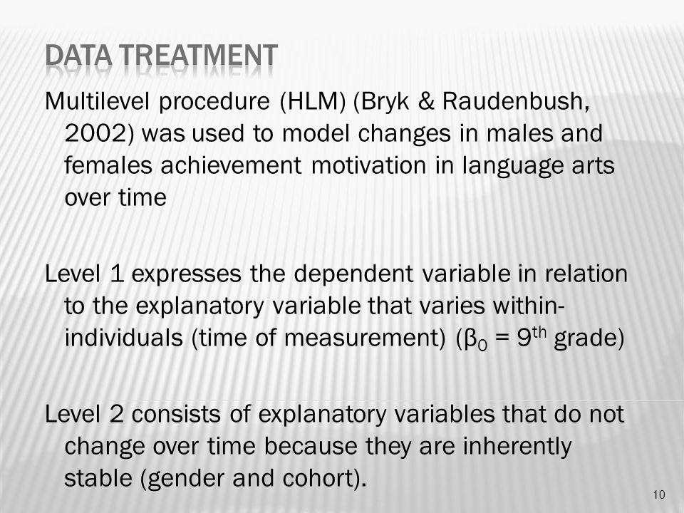 Multilevel procedure (HLM) (Bryk & Raudenbush, 2002) was used to model changes in males and females achievement motivation in language arts over time Level 1 expresses the dependent variable in relation to the explanatory variable that varies within- individuals (time of measurement) (β 0 = 9 th grade) Level 2 consists of explanatory variables that do not change over time because they are inherently stable (gender and cohort).