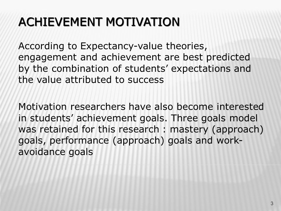 ACHIEVEMENT MOTIVATION According to Expectancy-value theories, engagement and achievement are best predicted by the combination of students' expectations and the value attributed to success Motivation researchers have also become interested in students' achievement goals.