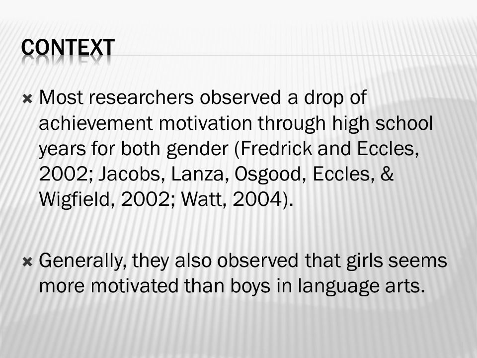  Most researchers observed a drop of achievement motivation through high school years for both gender (Fredrick and Eccles, 2002; Jacobs, Lanza, Osgood, Eccles, & Wigfield, 2002; Watt, 2004).