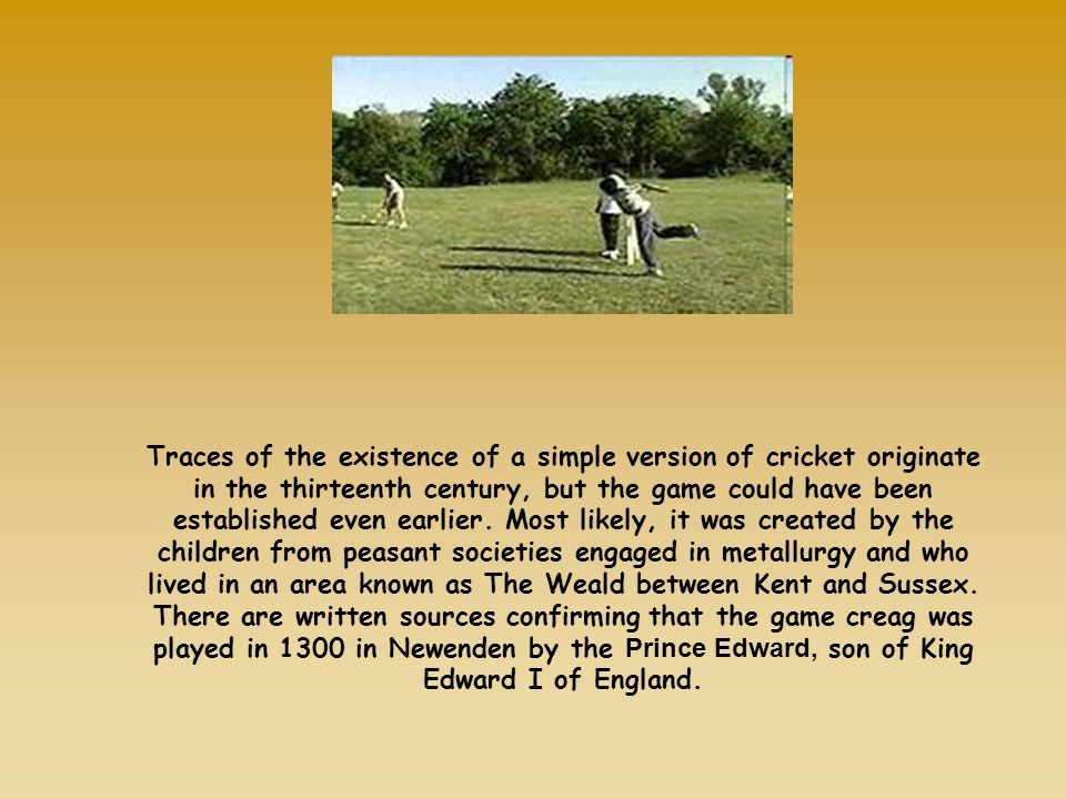 Traces of the existence of a simple version of cricket originate in the thirteenth century, but the game could have been established even earlier. Mos