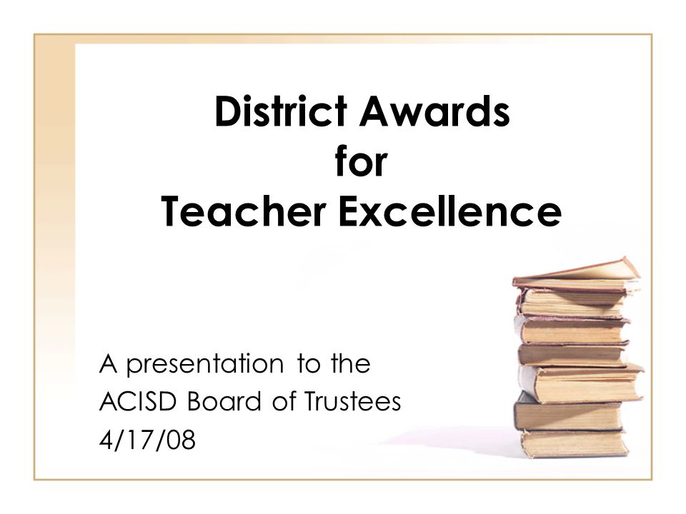 District Awards for Teacher Excellence A presentation to the ACISD Board of Trustees 4/17/08