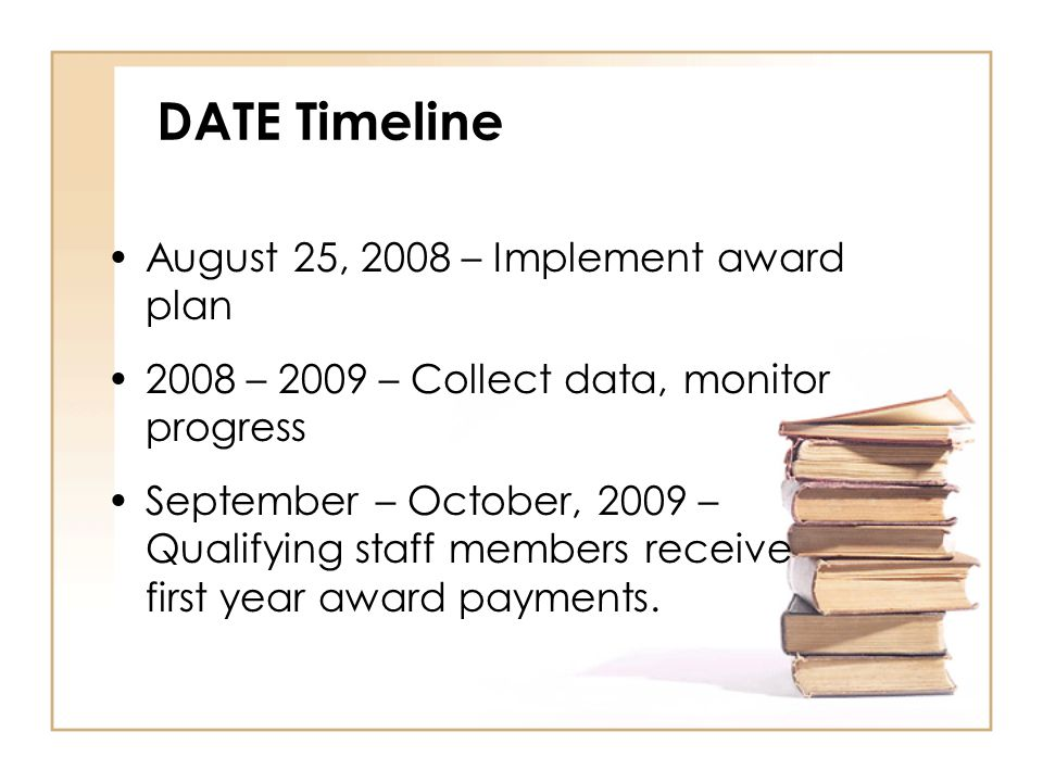 DATE Timeline August 25, 2008 – Implement award plan 2008 – 2009 – Collect data, monitor progress September – October, 2009 – Qualifying staff members receive first year award payments.