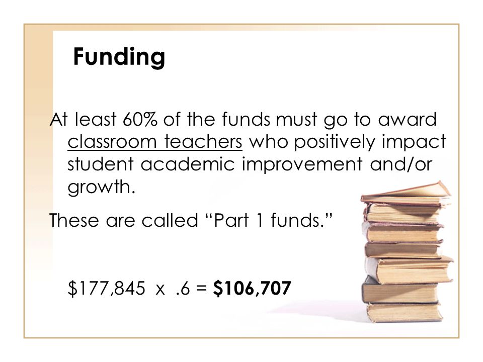 Funding At least 60% of the funds must go to award classroom teachers who positively impact student academic improvement and/or growth.
