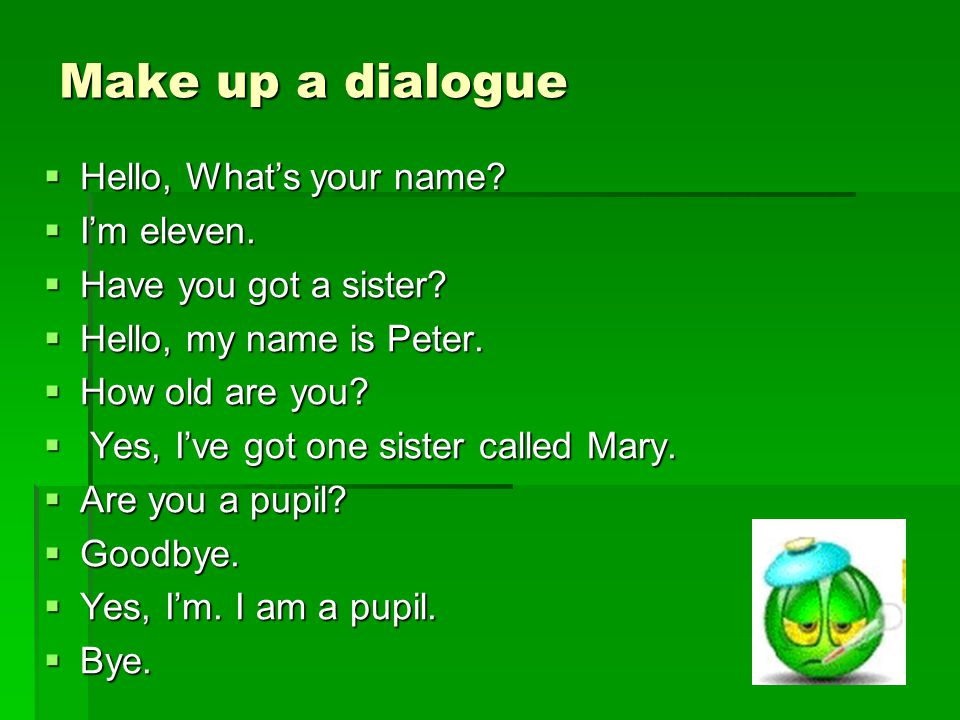 Make up a dialogue  Hello, What's your name.  I'm eleven.